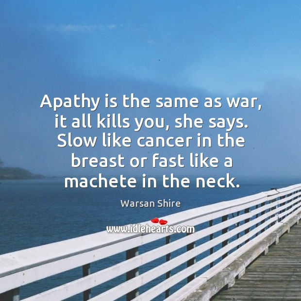 Apathy is the same as war, it all kills you, she says. Image