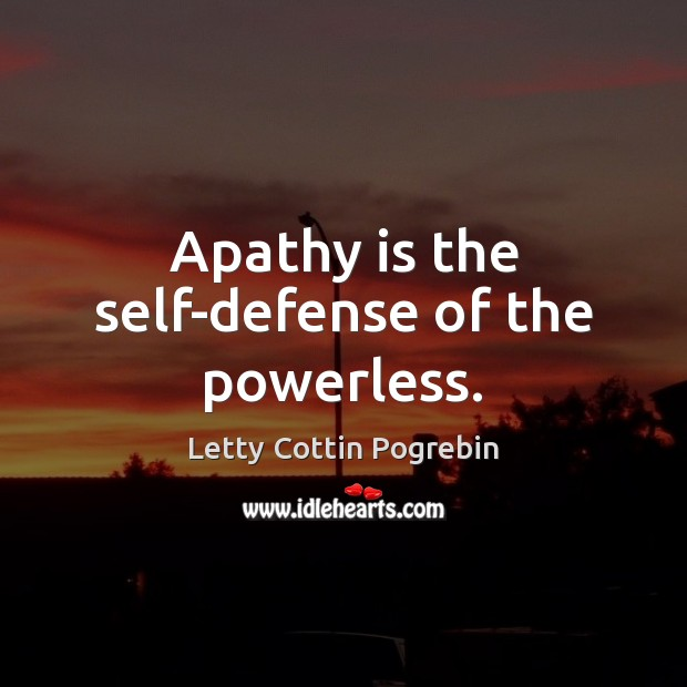 Apathy is the self-defense of the powerless. Image