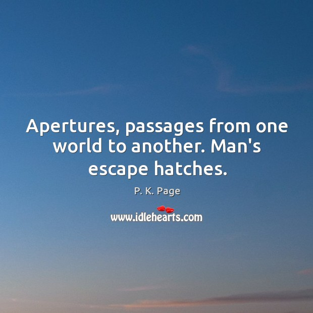 Image, Apertures, passages from one world to another. Man's escape hatches.