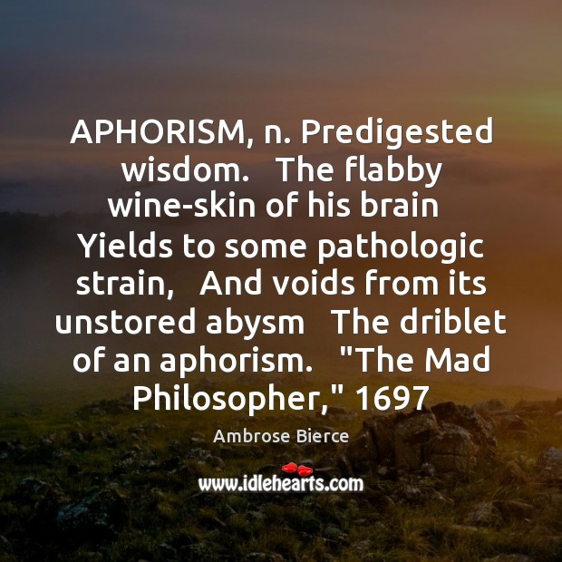 Image, APHORISM, n. Predigested wisdom.   The flabby wine-skin of his brain   Yields to