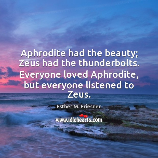 Image, Aphrodite had the beauty; Zeus had the thunderbolts. Everyone loved Aphrodite, but