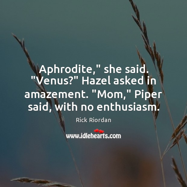 """Image, Aphrodite,"""" she said. """"Venus?"""" Hazel asked in amazement. """"Mom,"""" Piper said, with"""