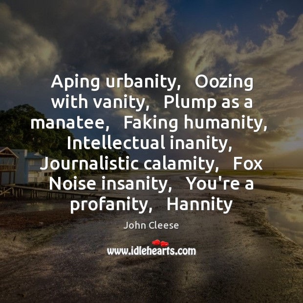 Aping urbanity,   Oozing with vanity,   Plump as a manatee,   Faking humanity,   Intellectual John Cleese Picture Quote