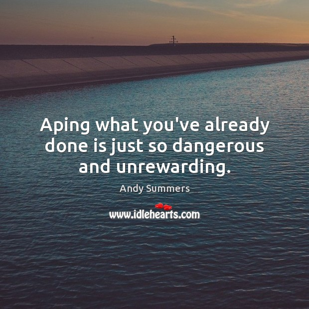 Aping what you've already done is just so dangerous and unrewarding. Image