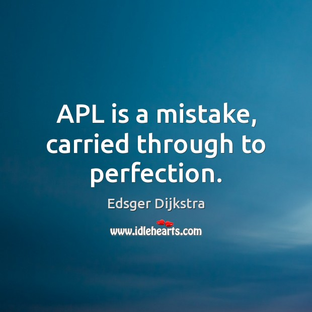 APL is a mistake, carried through to perfection. Edsger Dijkstra Picture Quote