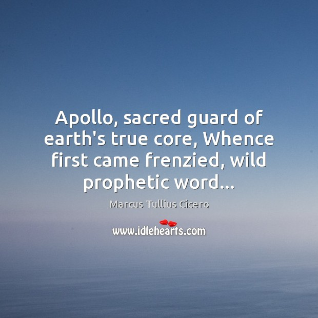 Image, Apollo, sacred guard of earth's true core, Whence first came frenzied, wild