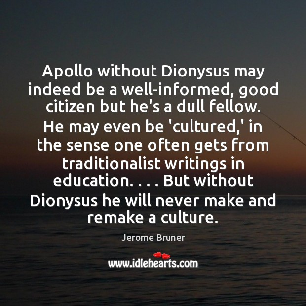Image, Apollo without Dionysus may indeed be a well-informed, good citizen but he's