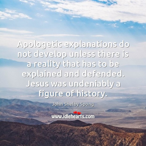 Apologetic explanations do not develop unless there is a reality that has John Shelby Spong Picture Quote