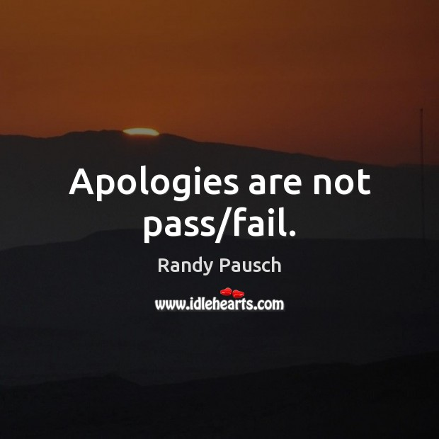 Apologies are not pass/fail. Randy Pausch Picture Quote