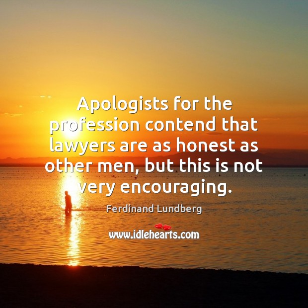 Apologists for the profession contend that lawyers are as honest as other Ferdinand Lundberg Picture Quote