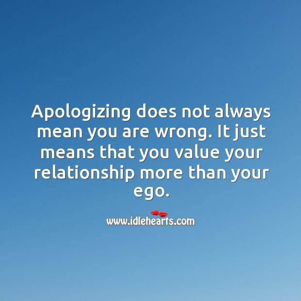 Apologizing does not always mean you are wrong. It just means that you value your relationship more than your ego. Image