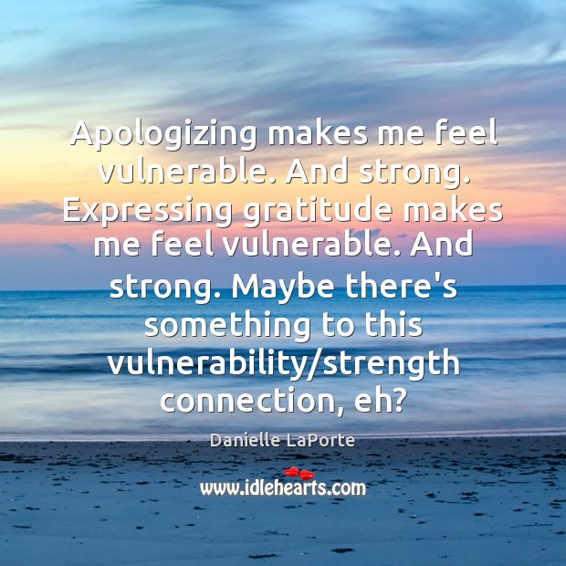 Apologizing makes me feel vulnerable. And strong. Expressing gratitude makes me feel Image