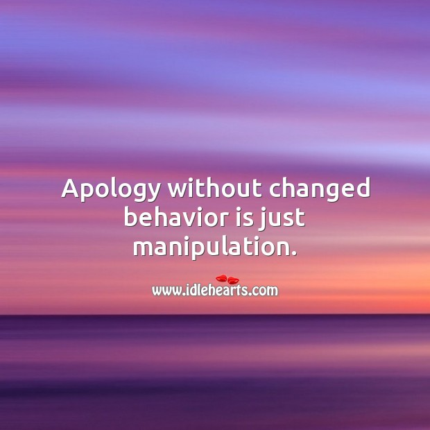 Apology without changed behavior is just manipulation. Apology Quotes Image