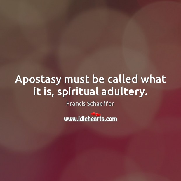 Apostasy must be called what it is, spiritual adultery. Francis Schaeffer Picture Quote