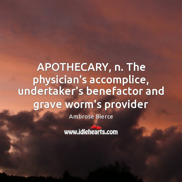 Image, APOTHECARY, n. The physician's accomplice, undertaker's benefactor and grave worm's provider