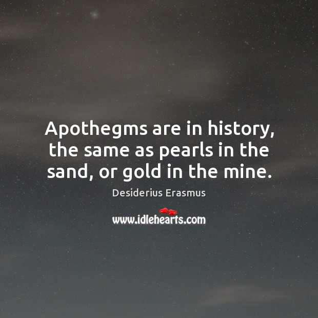 Apothegms are in history, the same as pearls in the sand, or gold in the mine. Desiderius Erasmus Picture Quote