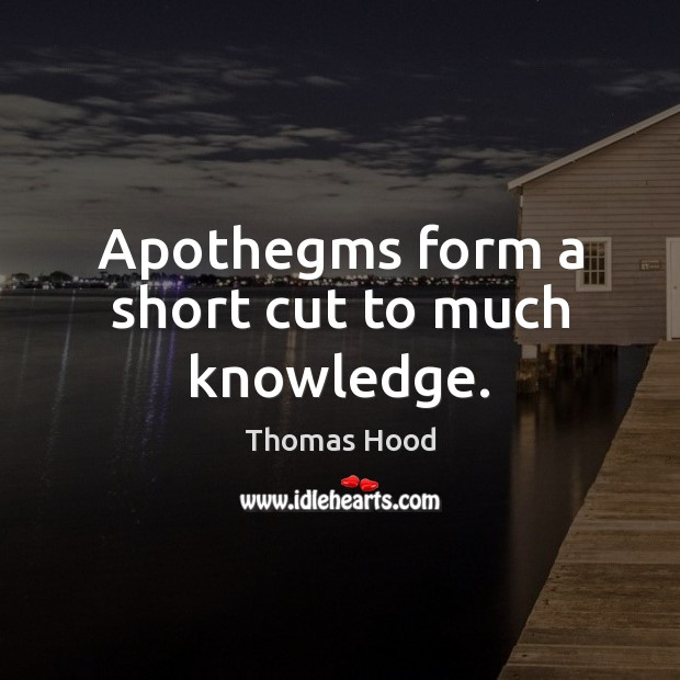 Apothegms form a short cut to much knowledge. Thomas Hood Picture Quote