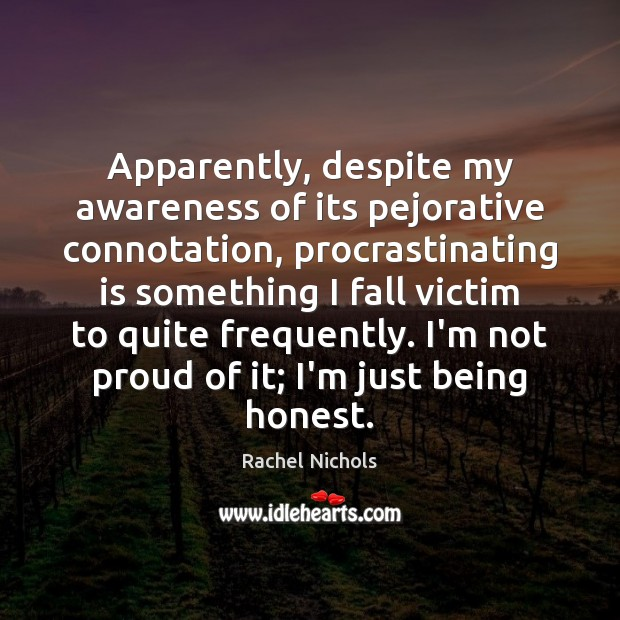 Apparently, despite my awareness of its pejorative connotation, procrastinating is something I Rachel Nichols Picture Quote