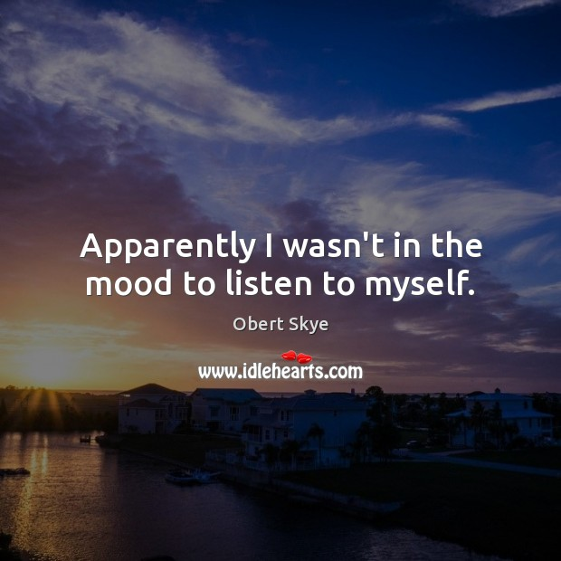 Apparently I wasn't in the mood to listen to myself. Obert Skye Picture Quote