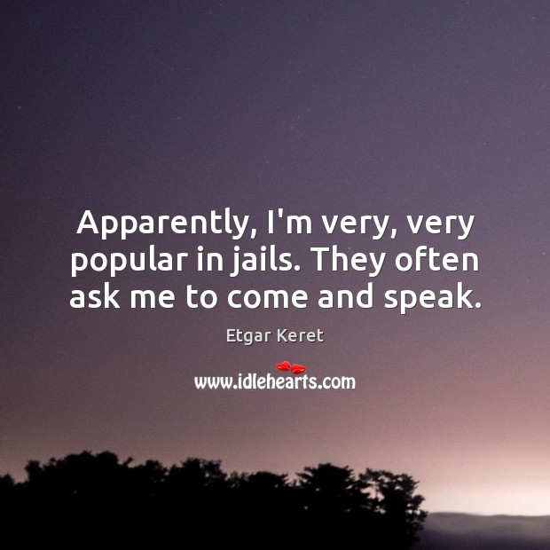 Apparently, I'm very, very popular in jails. They often ask me to come and speak. Etgar Keret Picture Quote