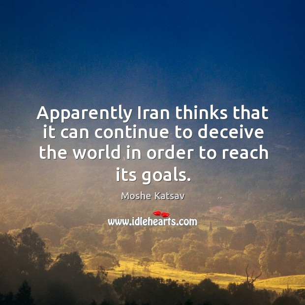 Apparently iran thinks that it can continue to deceive the world in order to reach its goals. Moshe Katsav Picture Quote