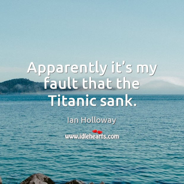 Apparently it's my fault that the Titanic sank. Ian Holloway Picture Quote