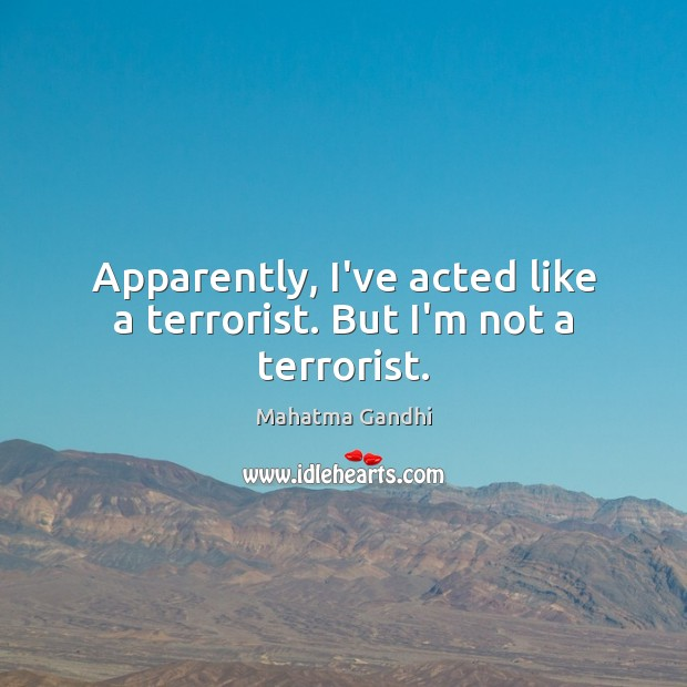 Image, Apparently, I've acted like a terrorist. But I'm not a terrorist.