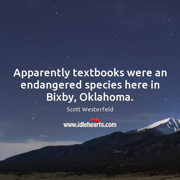 Scott Westerfeld Picture Quote image saying: Apparently textbooks were an endangered species here in Bixby, Oklahoma.