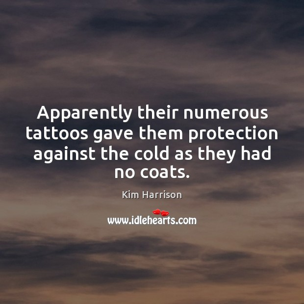 Apparently their numerous tattoos gave them protection against the cold as they Kim Harrison Picture Quote