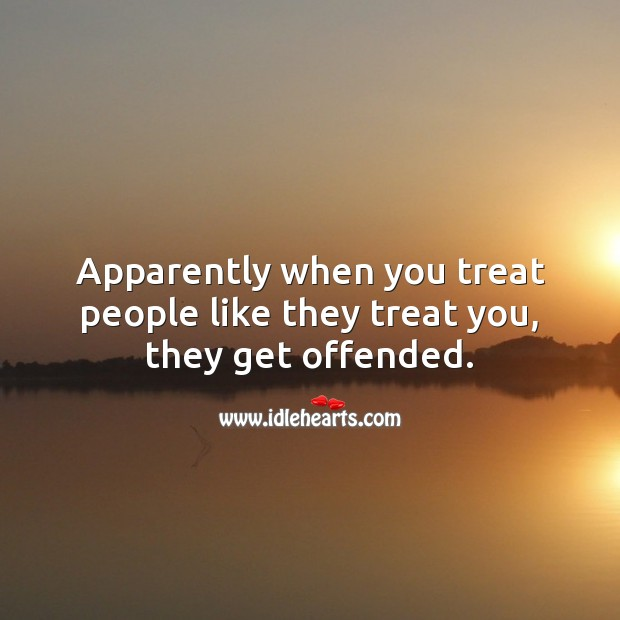 Apparently when you treat people like they treat you, they get offended. People Quotes Image