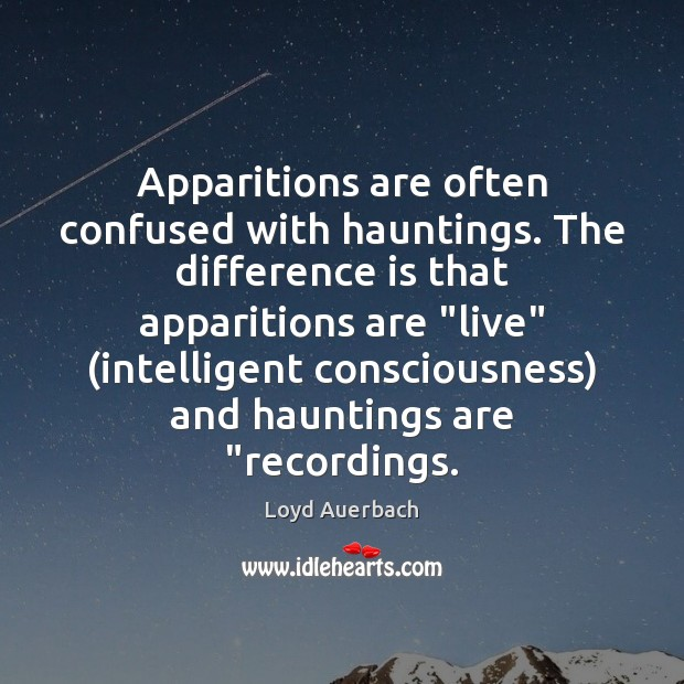 "Apparitions are often confused with hauntings. The difference is that apparitions are "" Image"