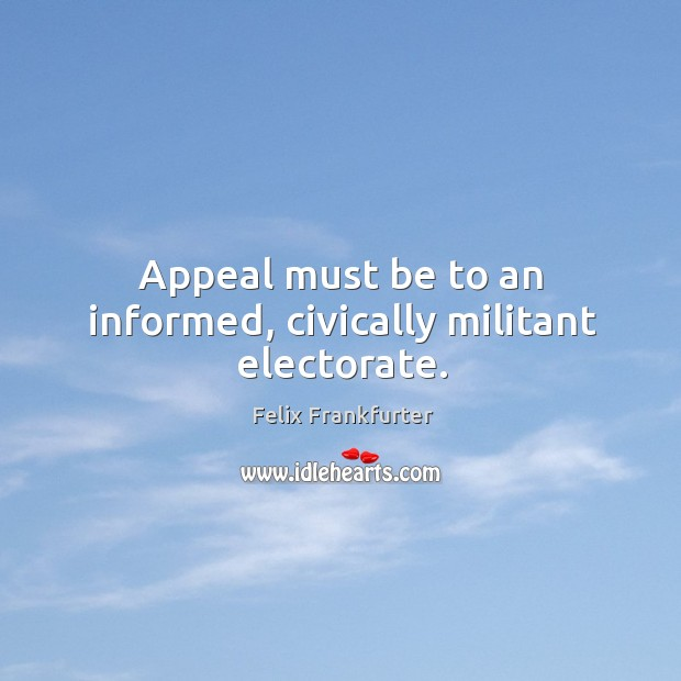 Appeal must be to an informed, civically militant electorate. Image