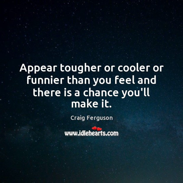 Appear tougher or cooler or funnier than you feel and there is a chance you'll make it. Image