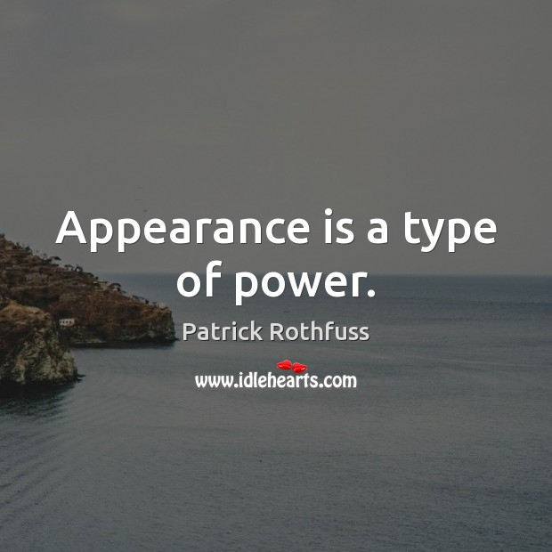 Appearance is a type of power. Patrick Rothfuss Picture Quote