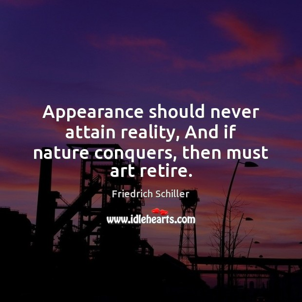Appearance should never attain reality, And if nature conquers, then must art retire. Image