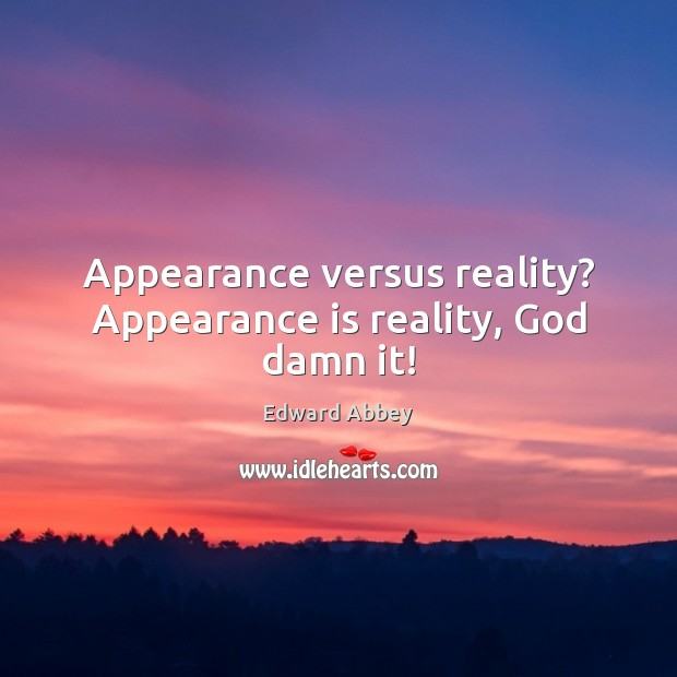 Appearance versus reality? Appearance is reality, God damn it! Image
