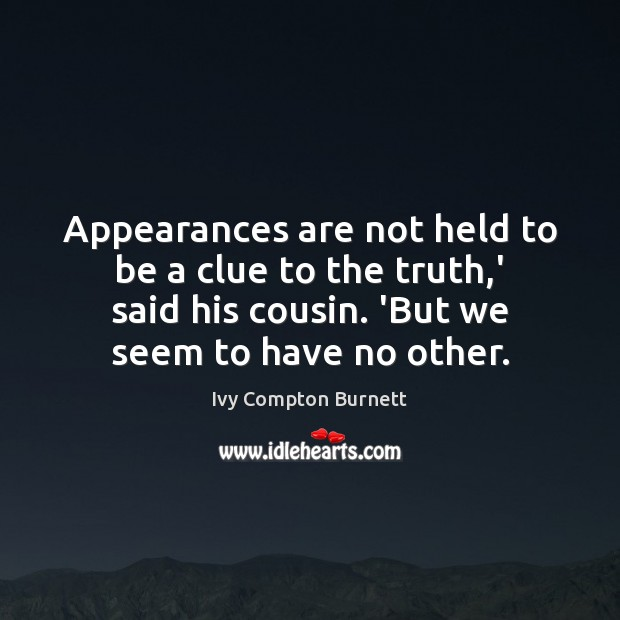 Appearances are not held to be a clue to the truth,' Ivy Compton Burnett Picture Quote