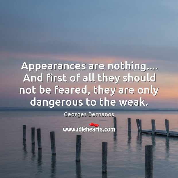 Appearances are nothing…. And first of all they should not be feared, Georges Bernanos Picture Quote
