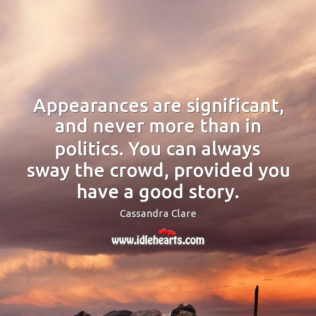 Image, Appearances are significant, and never more than in politics. You can always