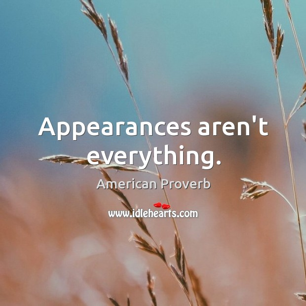 Appearances aren't everything. Image