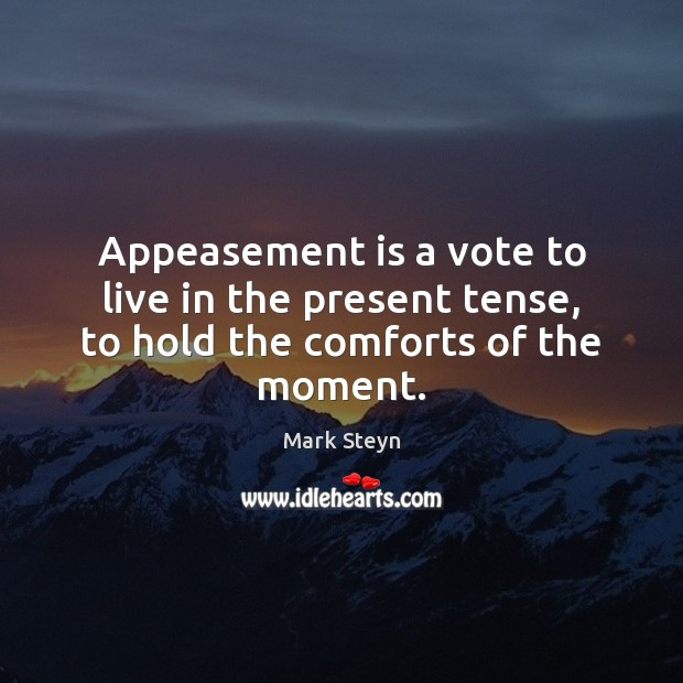 Appeasement is a vote to live in the present tense, to hold the comforts of the moment. Mark Steyn Picture Quote