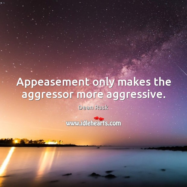 Image, Appeasement only makes the aggressor more aggressive.