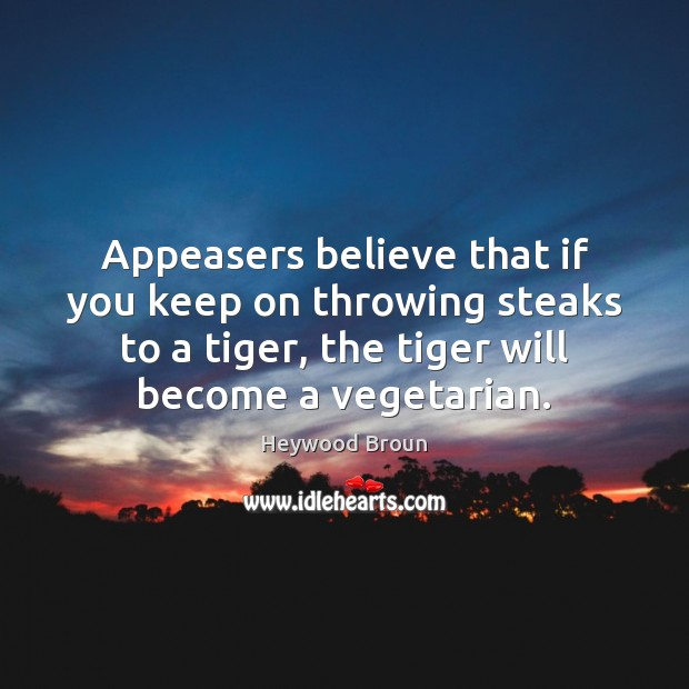 Image, Appeasers believe that if you keep on throwing steaks to a tiger,