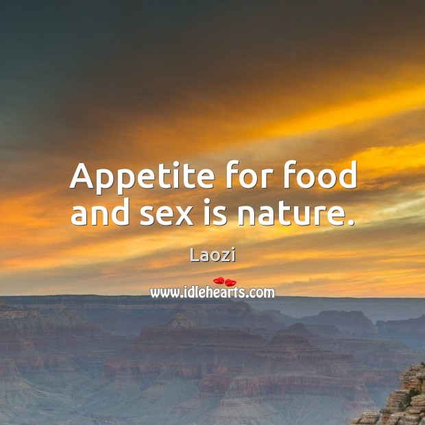 Appetite for food and sex is nature. Image