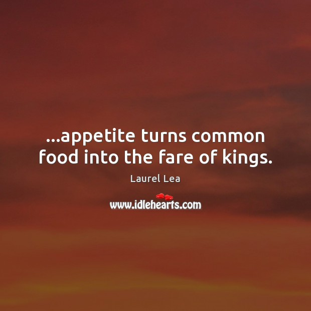 Image, …appetite turns common food into the fare of kings.