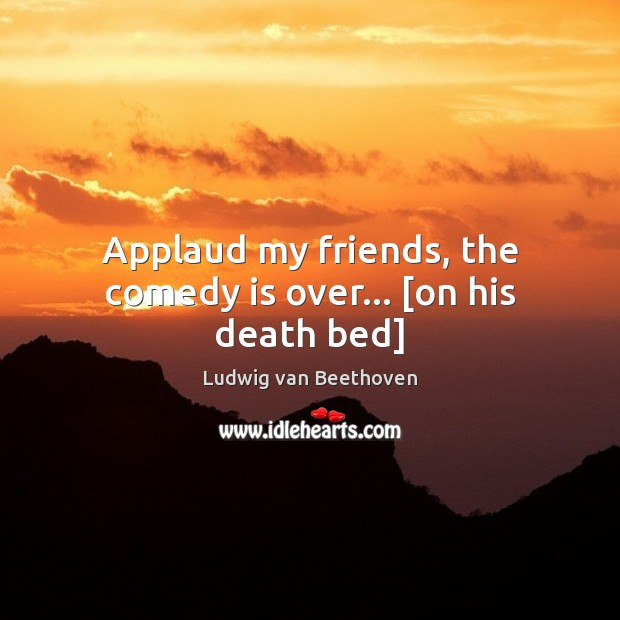 Applaud my friends, the comedy is over… [on his death bed] Ludwig van Beethoven Picture Quote