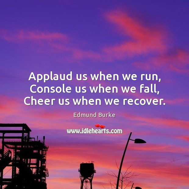 Applaud us when we run, Console us when we fall, Cheer us when we recover. Image