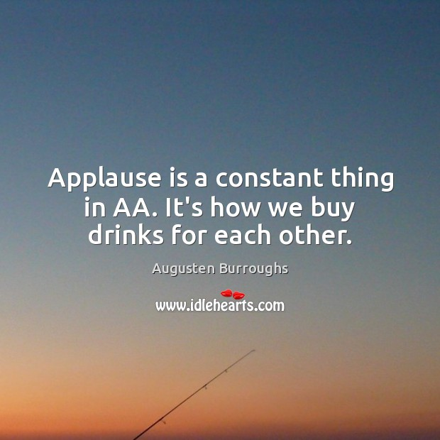 Applause is a constant thing in AA. It's how we buy drinks for each other. Augusten Burroughs Picture Quote