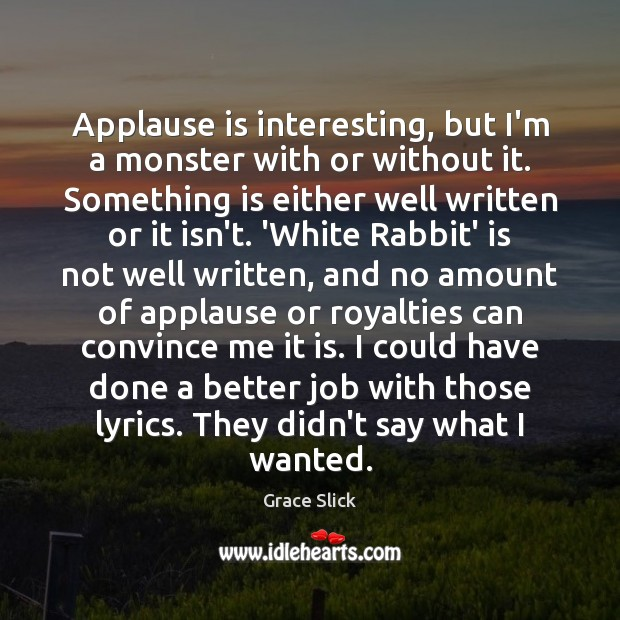 Applause is interesting, but I'm a monster with or without it. Something Grace Slick Picture Quote