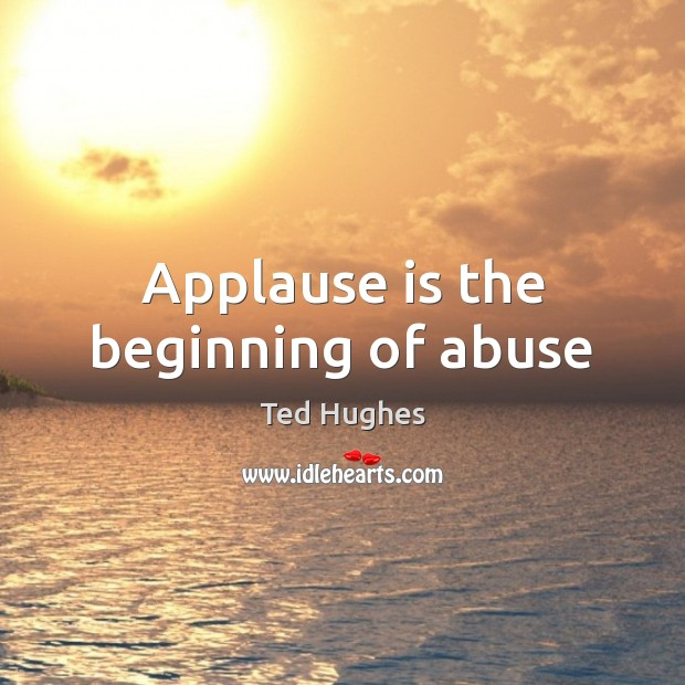 Applause is the beginning of abuse Ted Hughes Picture Quote